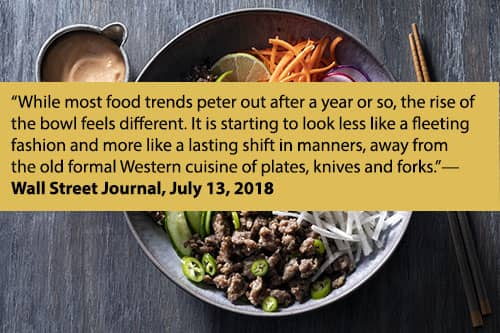 """""""While most food trends peter out after a year or so, the rise of the bowl feels different. It is starting to look less like a fleeting fashion and more like a lasting shift in manners, away from the old formal Western cuisine of plates, knives and forks."""" - Wall Street Journal, July 13, 2018"""